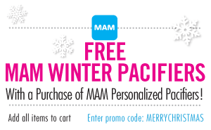 FREE MAM WINTER PACIFIERS With a purchase of MAM Personalized Pacifiers! Enter Code at checkout: MERRYCHRISTMAS